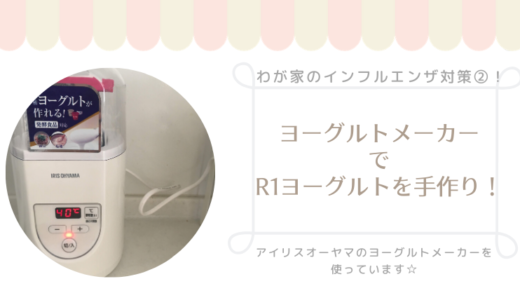 わが家のインフルエンザ対策②アイリスオーヤマのヨーグルトメーカーで手作りR1ヨーグルトを作っています!
