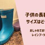 子供の長靴のサイズと選び方|おすすめのレインブーツ6選!