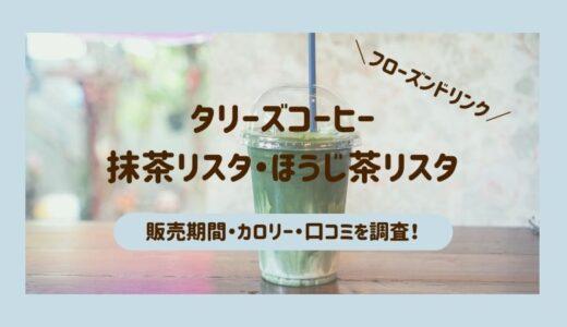 タリーズの抹茶リスタ・ほうじ茶リスタ【2021】販売期間はいつまで?カロリーや口コミもあわせてご紹介!